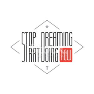 Stop dreaming Start Doing. Wise saying. Inspirational quote.
