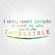 Only want people around me who can do the impossible